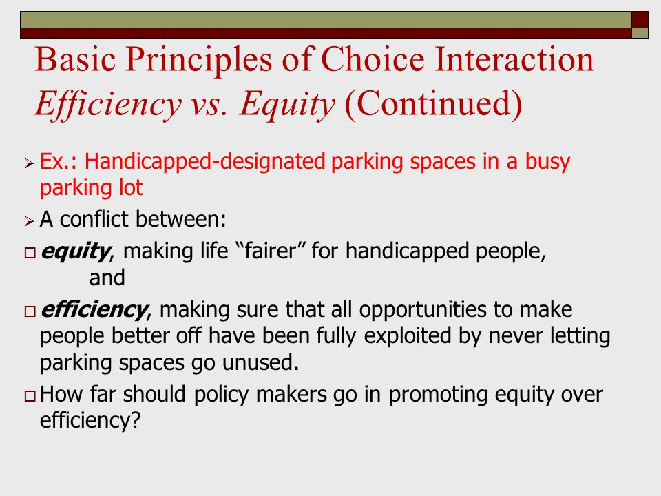  Ex.: Handicapped-designated parking spaces in a busy parking lot  A conflict between:  equity, making life fairer for handicapped people, and  efficiency, making sure that all opportunities to make people better off have been fully exploited by never letting parking spaces go unused.