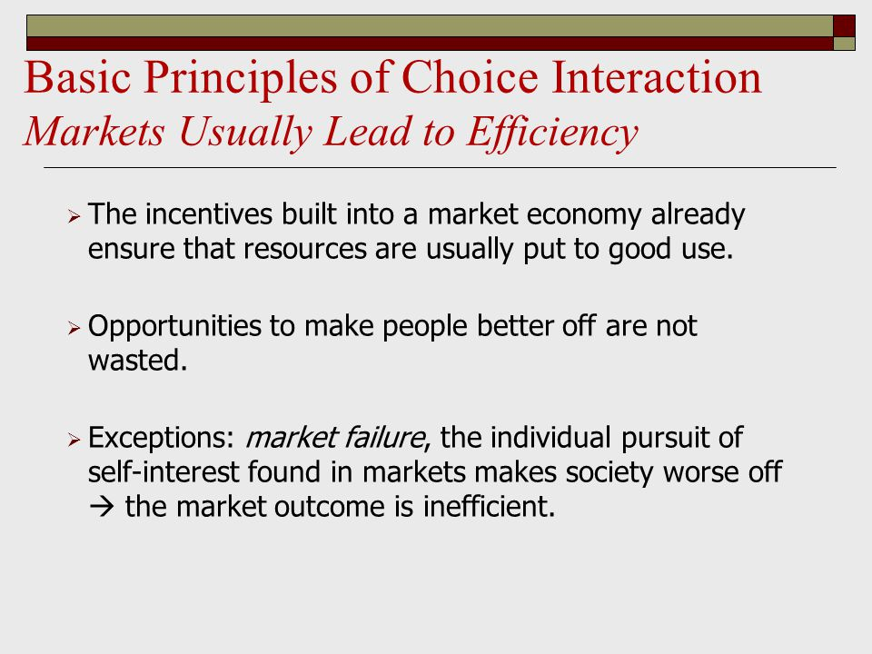 Basic Principles of Choice Interaction Markets Usually Lead to Efficiency  The incentives built into a market economy already ensure that resources are usually put to good use.