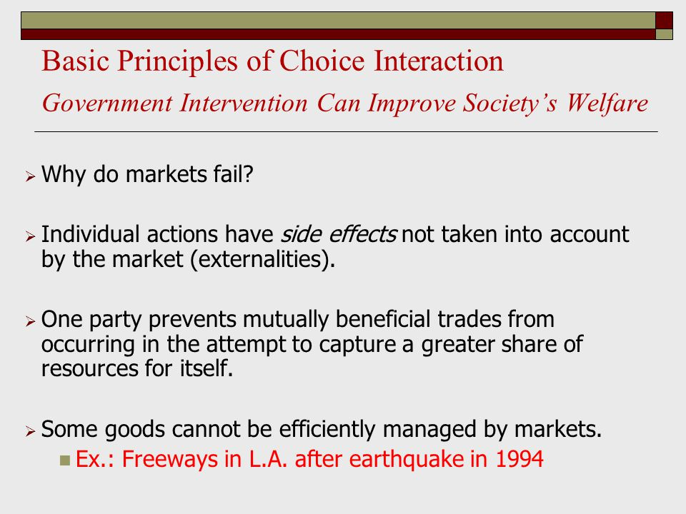Basic Principles of Choice Interaction Government Intervention Can Improve Society's Welfare  Why do markets fail?  Individual actions have side eff
