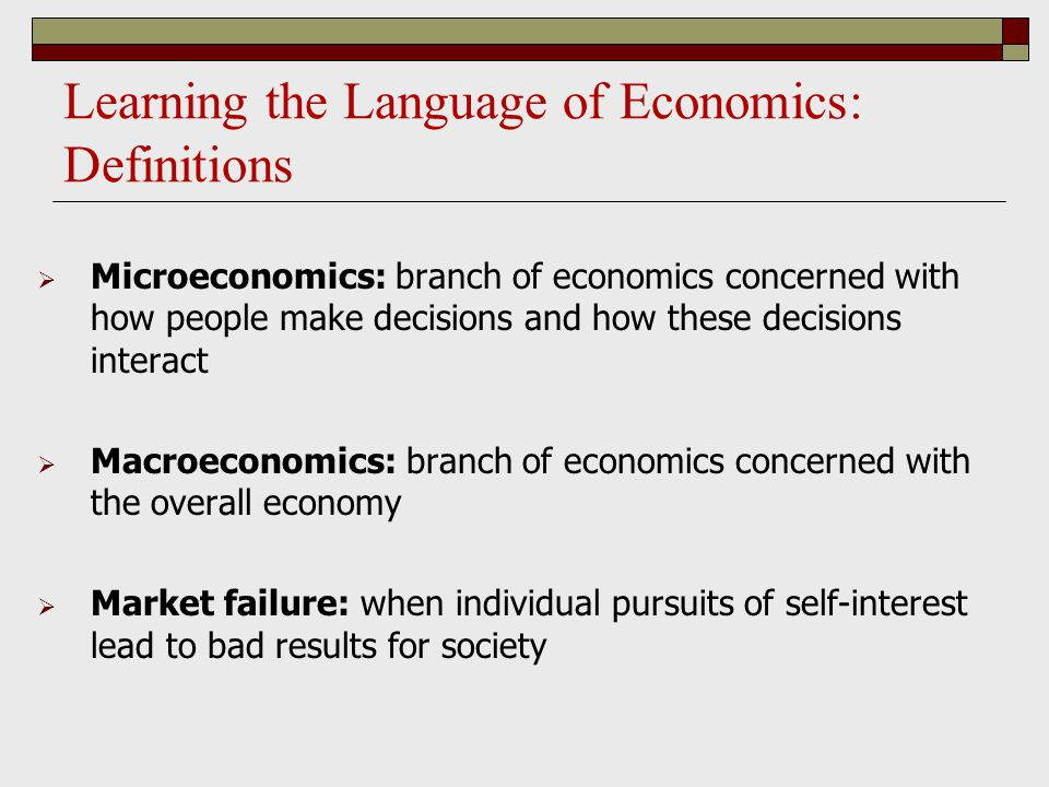 Learning the Language of Economics: Definitions  Microeconomics: branch of economics concerned with how people make decisions and how these decisions