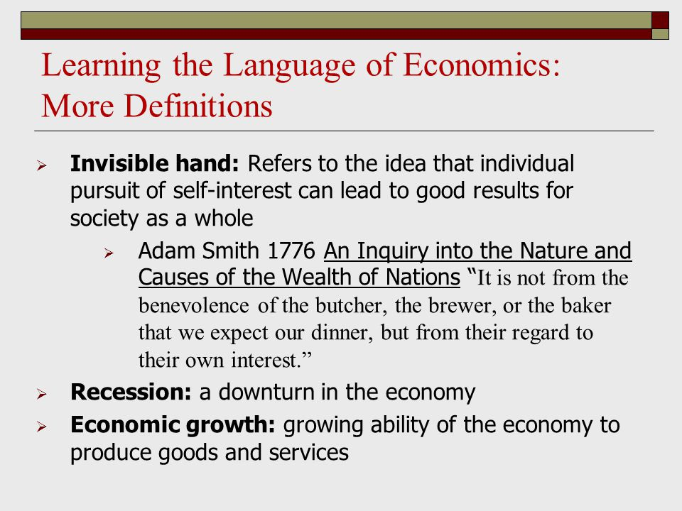 Learning the Language of Economics: More Definitions  Invisible hand: Refers to the idea that individual pursuit of self-interest can lead to good results for society as a whole  Adam Smith 1776 An Inquiry into the Nature and Causes of the Wealth of Nations It is not from the benevolence of the butcher, the brewer, or the baker that we expect our dinner, but from their regard to their own interest.  Recession: a downturn in the economy  Economic growth: growing ability of the economy to produce goods and services