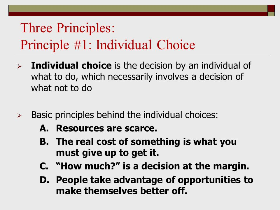 Three Principles: Principle #1: Individual Choice  Individual choice is the decision by an individual of what to do, which necessarily involves a decision of what not to do  Basic principles behind the individual choices: A.Resources are scarce.