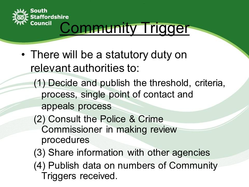 Community Trigger There will be a statutory duty on relevant authorities to: (1) Decide and publish the threshold, criteria, process, single point of contact and appeals process (2) Consult the Police & Crime Commissioner in making review procedures (3) Share information with other agencies (4) Publish data on numbers of Community Triggers received.