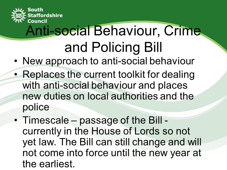 New approach to anti-social behaviour Replaces the current toolkit for dealing with anti-social behaviour and places new duties on local authorities and the police Timescale – passage of the Bill - currently in the House of Lords so not yet law.