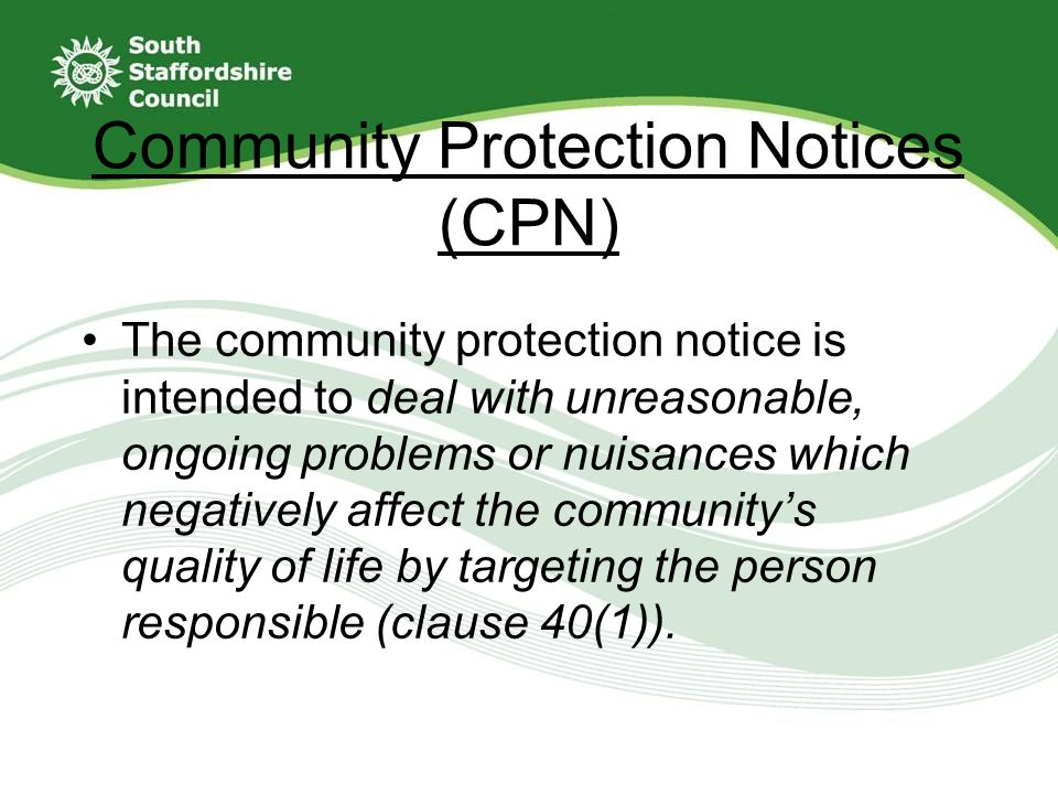 Community Protection Notices (CPN) The community protection notice is intended to deal with unreasonable, ongoing problems or nuisances which negatively affect the community's quality of life by targeting the person responsible (clause 40(1)).