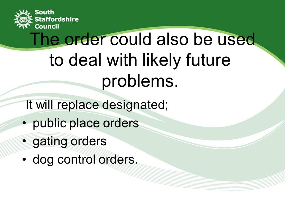 Examples of where a new order could be used include prohibiting the consumption of alcohol in public parks or ensuring dogs are kept on a leash in children's play areas.