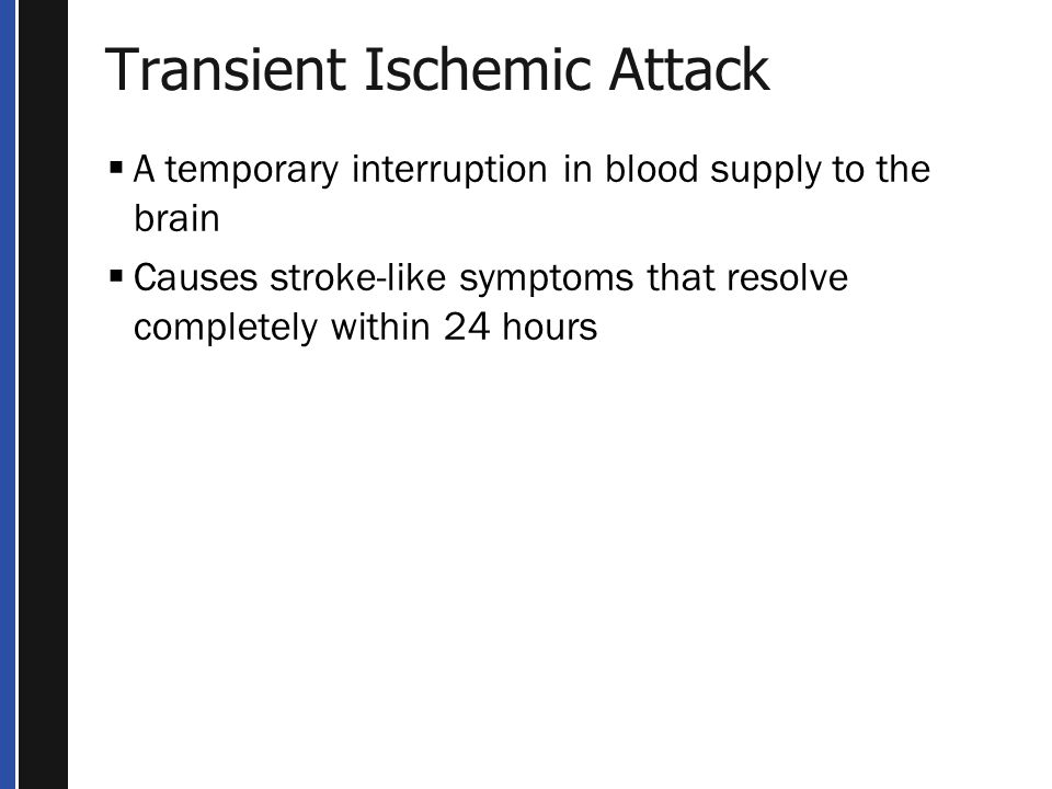 Transient Ischemic Attack  A temporary interruption in blood supply to the brain  Causes stroke-like symptoms that resolve completely within 24 hours