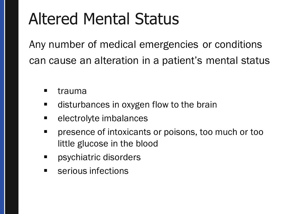 Altered Mental Status Any number of medical emergencies or conditions can cause an alteration in a patient's mental status  trauma  disturbances in oxygen flow to the brain  electrolyte imbalances  presence of intoxicants or poisons, too much or too little glucose in the blood  psychiatric disorders  serious infections
