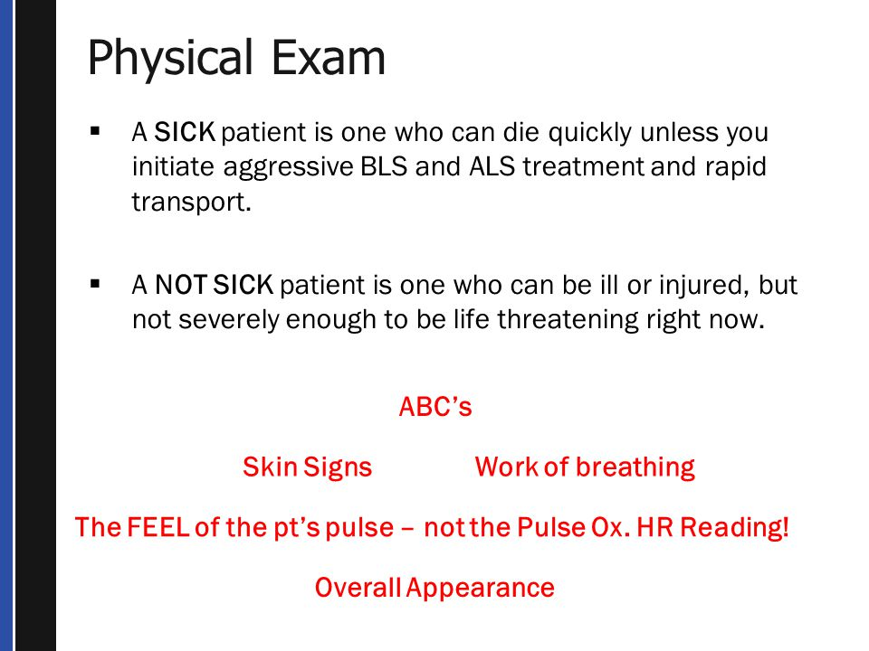Physical Exam ABC's Skin SignsWork of breathing Overall Appearance The FEEL of the pt's pulse – not the Pulse Ox.