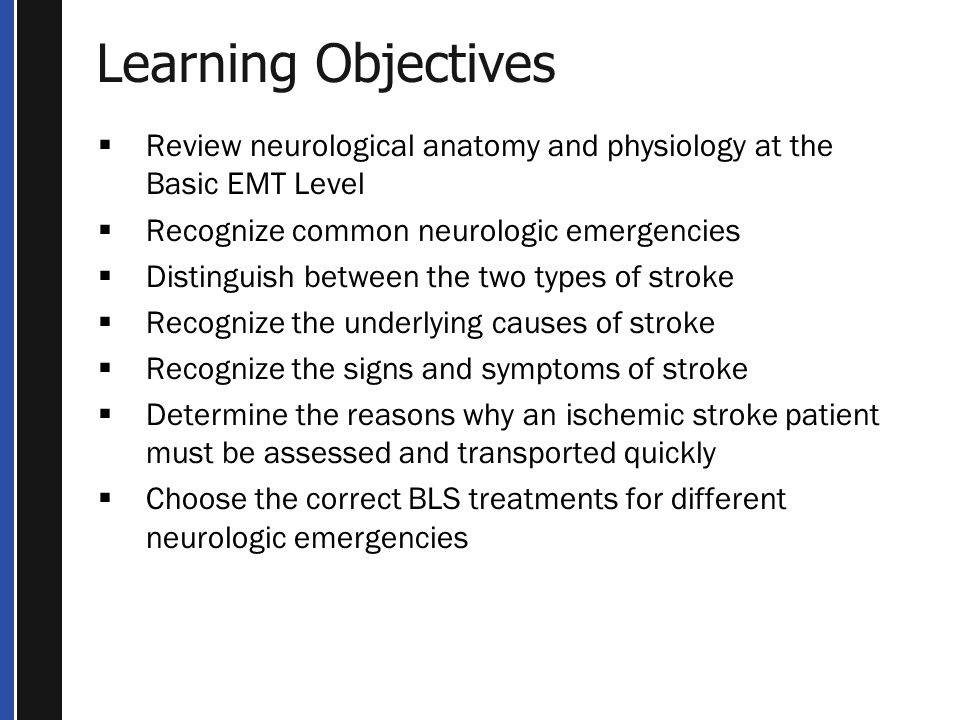 Learning Objectives  Review neurological anatomy and physiology at the Basic EMT Level  Recognize common neurologic emergencies  Distinguish between the two types of stroke  Recognize the underlying causes of stroke  Recognize the signs and symptoms of stroke  Determine the reasons why an ischemic stroke patient must be assessed and transported quickly  Choose the correct BLS treatments for different neurologic emergencies