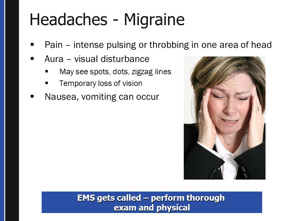 Headaches - Migraine  Pain – intense pulsing or throbbing in one area of head  Aura – visual disturbance  May see spots, dots, zigzag lines  Temporary loss of vision  Nausea, vomiting can occur EMS gets called – perform thorough exam and physical
