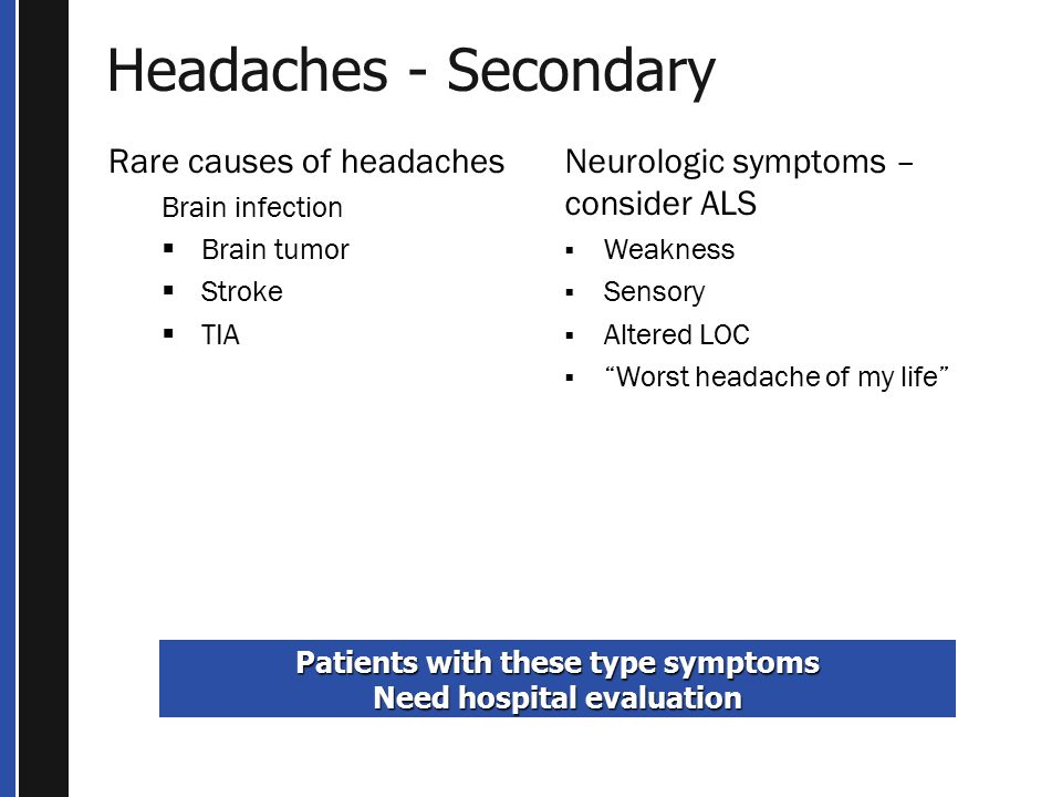 Headaches - Secondary Rare causes of headaches Brain infection  Brain tumor  Stroke  TIA Patients with these type symptoms Need hospital evaluation Neurologic symptoms – consider ALS  Weakness  Sensory  Altered LOC  Worst headache of my life
