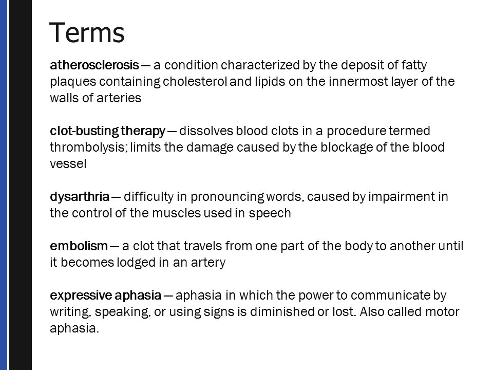 Terms atherosclerosis — a condition characterized by the deposit of fatty plaques containing cholesterol and lipids on the innermost layer of the walls of arteries clot-busting therapy — dissolves blood clots in a procedure termed thrombolysis; limits the damage caused by the blockage of the blood vessel dysarthria — difficulty in pronouncing words, caused by impairment in the control of the muscles used in speech embolism — a clot that travels from one part of the body to another until it becomes lodged in an artery expressive aphasia — aphasia in which the power to communicate by writing, speaking, or using signs is diminished or lost.