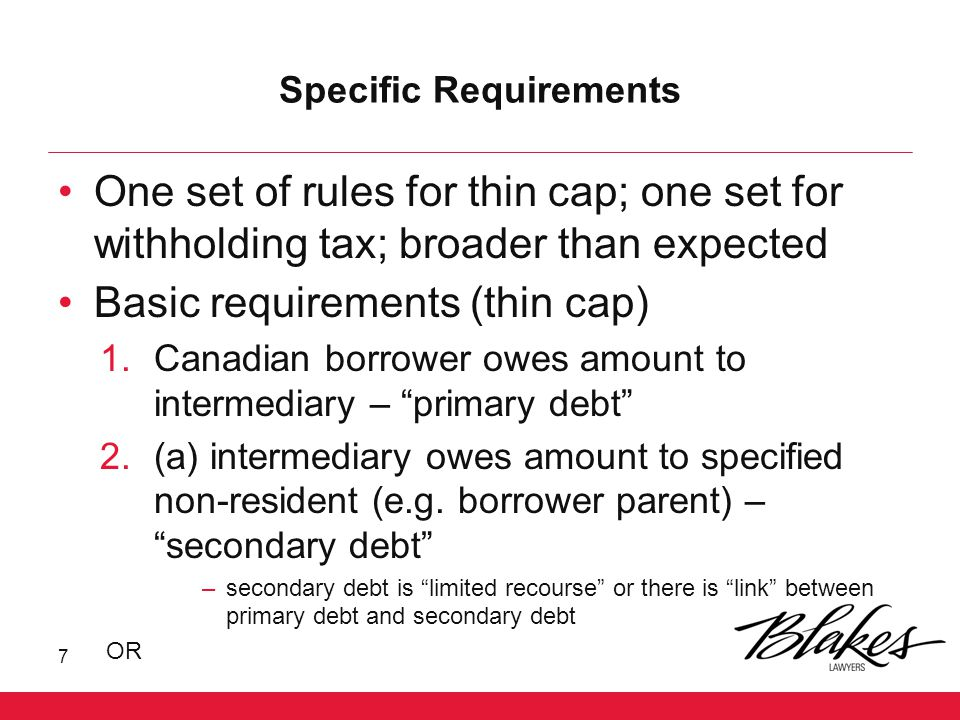Specific Requirements (cont'd) (b) specified right in a property is granted by specified non-resident to intermediary –specified right means a right to mortgage, assign, pledge or encumber property to secure payment of a debt (other than primary debt) or to use, invest or sell property (unless all proceeds first used to repay primary debt) If rules apply, primary debt (to the extent of the amount of secondary debt or FMV of specified right) will be deemed bad debt for thin cap 8
