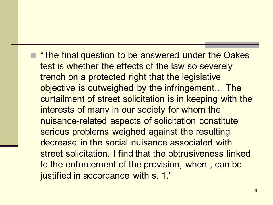 """The final question to be answered under the Oakes test is whether the effects of the law so severely trench on a protected right that the legislative"