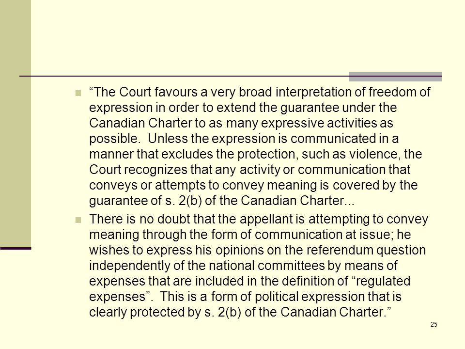 """The Court favours a very broad interpretation of freedom of expression in order to extend the guarantee under the Canadian Charter to as many express"