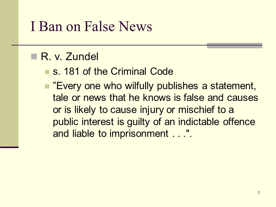 "3 I Ban on False News R. v. Zundel s. 181 of the Criminal Code ""Every one who wilfully publishes a statement, tale or news that he knows is false and"