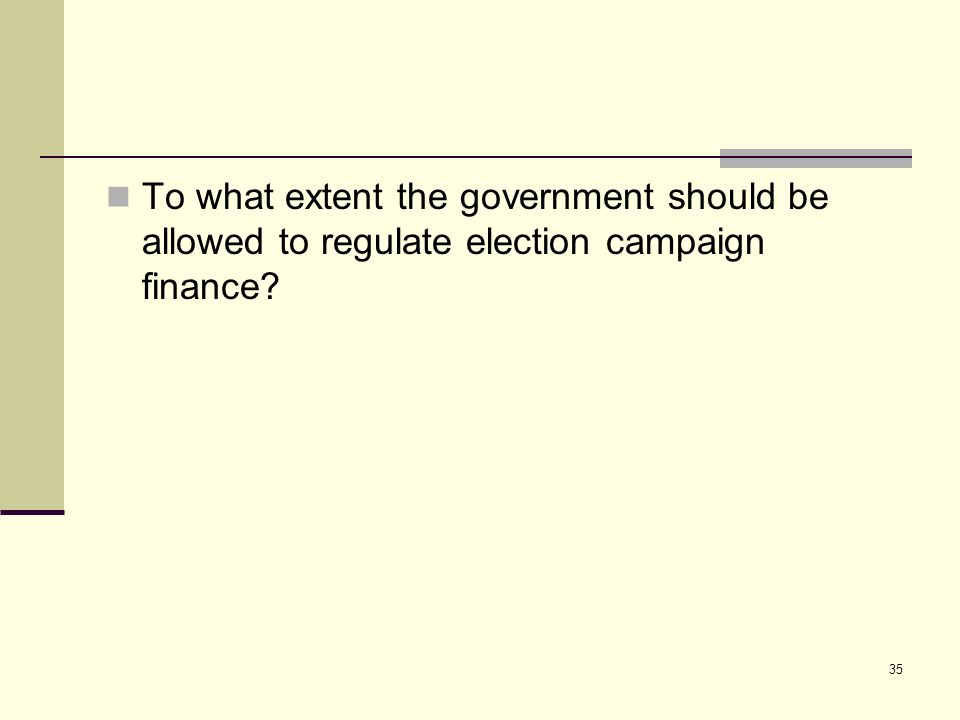 To what extent the government should be allowed to regulate election campaign finance? 35