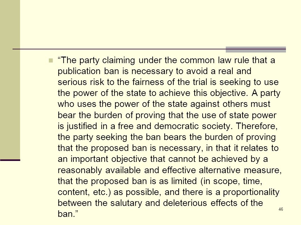 The party claiming under the common law rule that a publication ban is necessary to avoid a real and serious risk to the fairness of the trial is seeking to use the power of the state to achieve this objective.