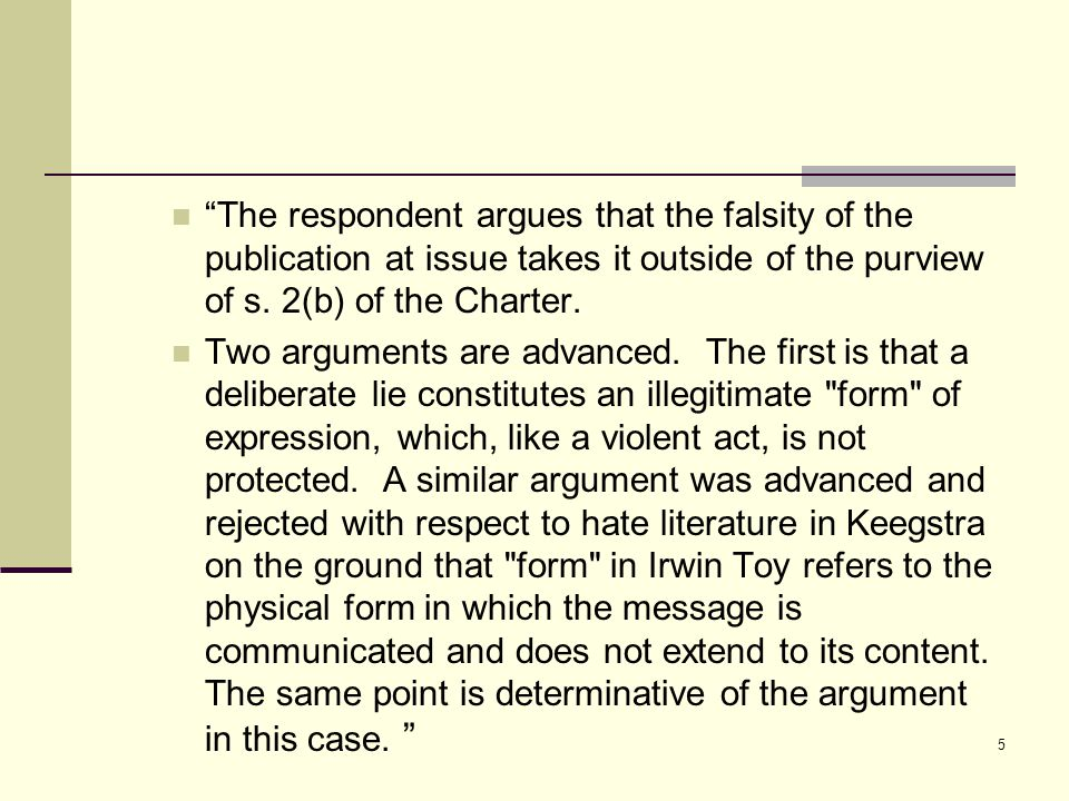 """The respondent argues that the falsity of the publication at issue takes it outside of the purview of s. 2(b) of the Charter. Two arguments are advan"