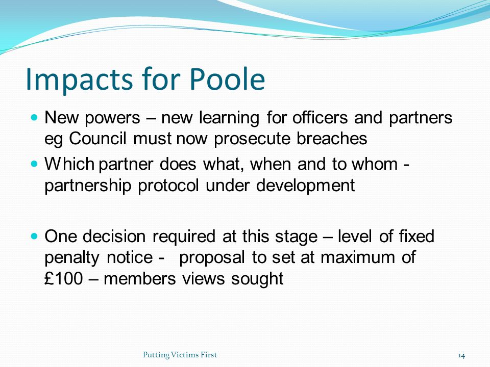 Impacts for Poole New powers – new learning for officers and partners eg Council must now prosecute breaches Which partner does what, when and to whom - partnership protocol under development One decision required at this stage – level of fixed penalty notice - proposal to set at maximum of £100 – members views sought Putting Victims First14