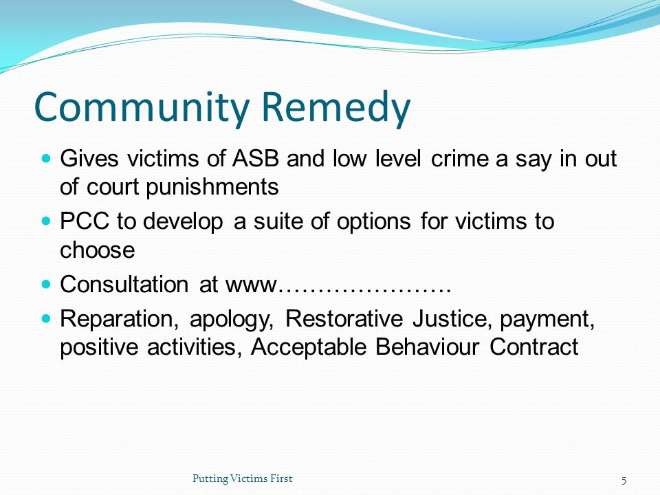 Community Remedy Gives victims of ASB and low level crime a say in out of court punishments PCC to develop a suite of options for victims to choose Consultation at www………………….