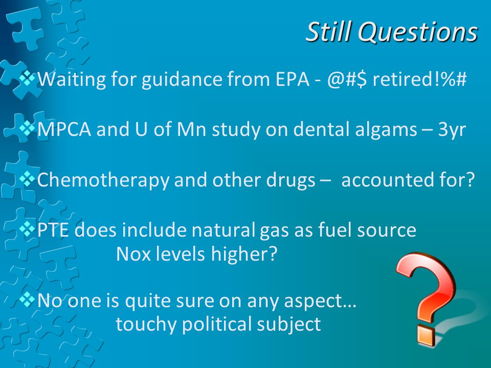 Still Questions  Waiting for guidance from EPA - @#$ retired!%#  MPCA and U of Mn study on dental algams – 3yr  Chemotherapy and other drugs – accounted for.