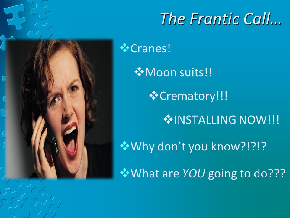 The Frantic Call…  Cranes.  Moon suits!.  Crematory!!.
