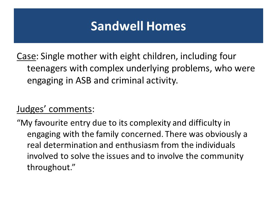 Case: Thanks to the adoption of an innovative, multi-agency approach to tackling Anti-social behaviour a problem community has been transformed in less than 12 months into an area where residents enjoy living Judges' comments: Although the scenario is fairly common with one particular family causing so much concern, the agencies involved in this case were quick to realise that the area had a negative profile haunted by fear and deprivation and tackling this problem successfully would have long term benefits for those who either lived or worked in the area. V Good demonstration of multi-agency work and 'excellent neighbourhood' activities covering all bases. Melin Homes