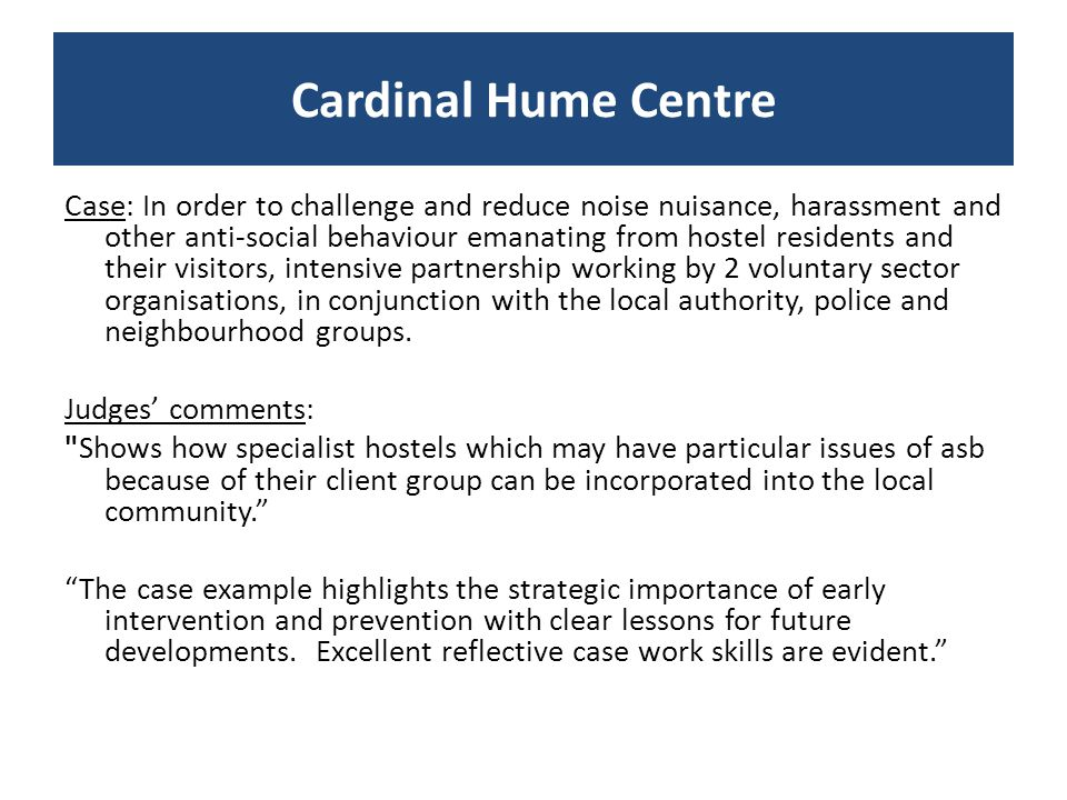 Case: In order to challenge and reduce noise nuisance, harassment and other anti-social behaviour emanating from hostel residents and their visitors, intensive partnership working by 2 voluntary sector organisations, in conjunction with the local authority, police and neighbourhood groups.
