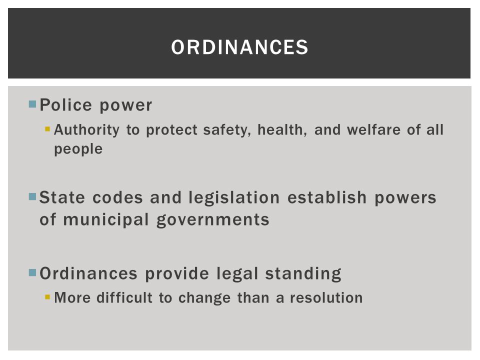  Police power  Authority to protect safety, health, and welfare of all people  State codes and legislation establish powers of municipal governments  Ordinances provide legal standing  More difficult to change than a resolution ORDINANCES