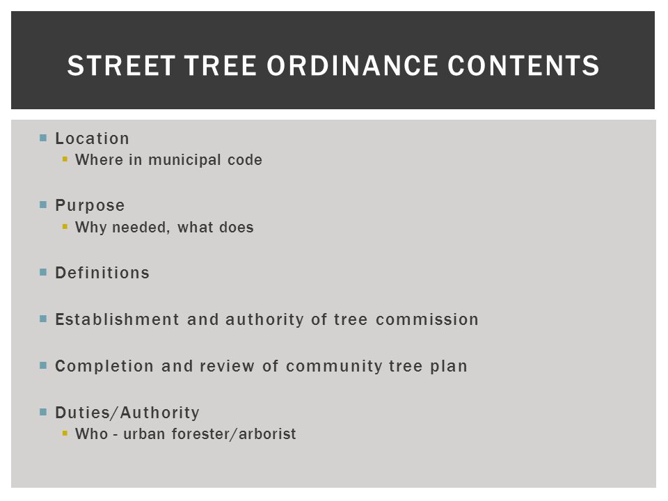  Location  Where in municipal code  Purpose  Why needed, what does  Definitions  Establishment and authority of tree commission  Completion and review of community tree plan  Duties/Authority  Who - urban forester/arborist STREET TREE ORDINANCE CONTENTS