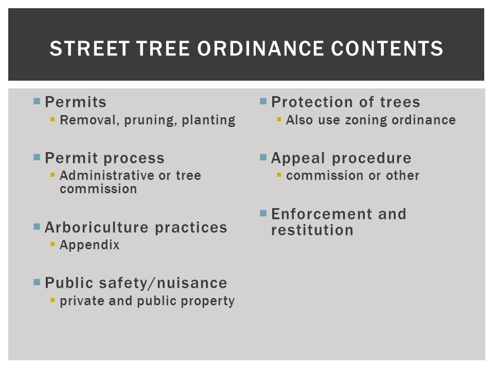  Permits  Removal, pruning, planting  Permit process  Administrative or tree commission  Arboriculture practices  Appendix  Public safety/nuisance  private and public property  Protection of trees  Also use zoning ordinance  Appeal procedure  commission or other  Enforcement and restitution STREET TREE ORDINANCE CONTENTS