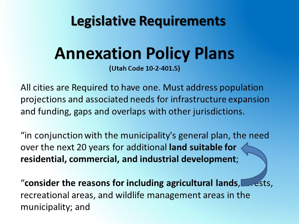 Legislative Requirements Annexation Policy Plans (Utah Code 10-2-401.5) All cities are Required to have one. Must address population projections and a
