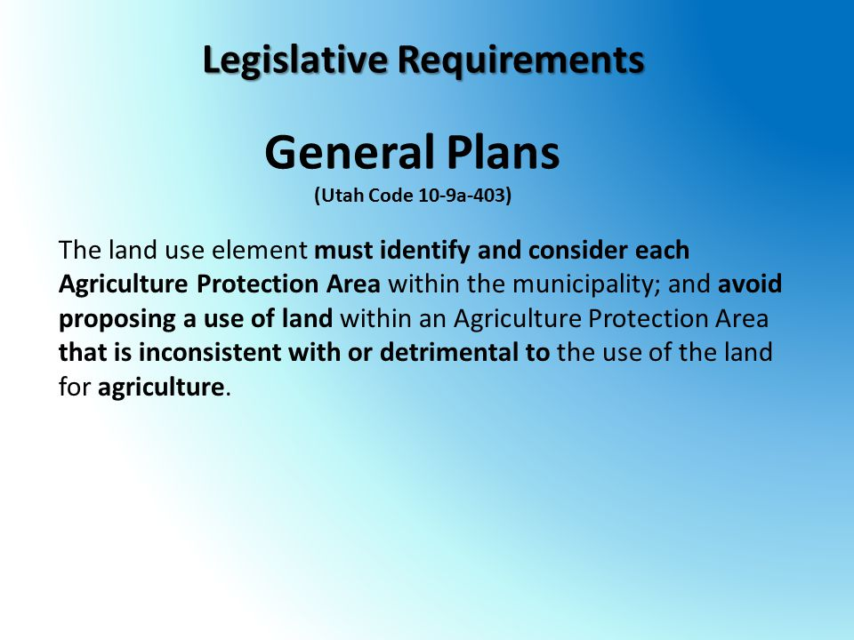 General Plans (Utah Code 10-9a-403) The land use element must identify and consider each Agriculture Protection Area within the municipality; and avoid proposing a use of land within an Agriculture Protection Area that is inconsistent with or detrimental to the use of the land for agriculture.