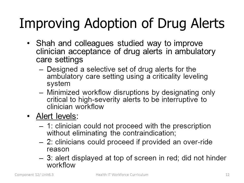 Improving Adoption of Drug Alerts Shah and colleagues studied way to improve clinician acceptance of drug alerts in ambulatory care settings –Designed a selective set of drug alerts for the ambulatory care setting using a criticality leveling system –Minimized workflow disruptions by designating only critical to high-severity alerts to be interruptive to clinician workflow Alert levels: –1: clinician could not proceed with the prescription without eliminating the contraindication; –2: clinicians could proceed if provided an over-ride reason –3: alert displayed at top of screen in red; did not hinder workflow Component 12/ Unit6.312Health IT Workforce Curriculum