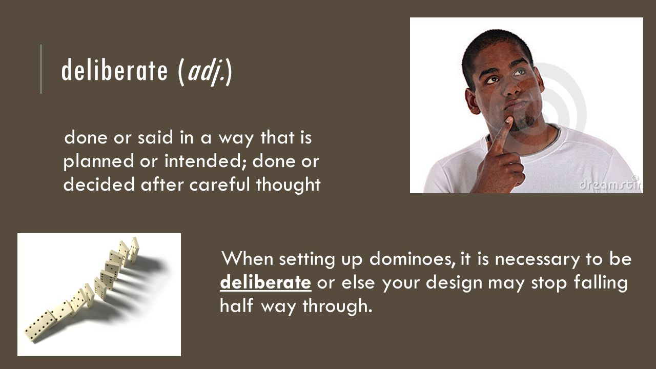 deliberate (adj.) done or said in a way that is planned or intended; done or decided after careful thought When setting up dominoes, it is necessary to be deliberate or else your design may stop falling half way through.
