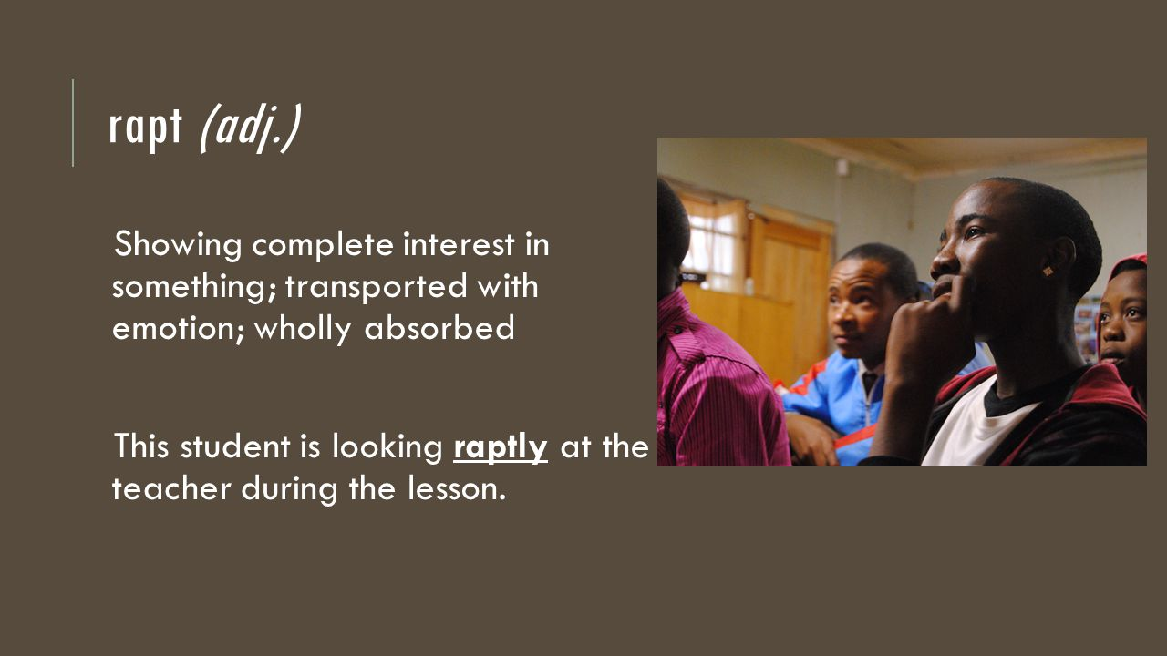 rapt (adj.) Showing complete interest in something; transported with emotion; wholly absorbed This student is looking raptly at the teacher during the lesson.