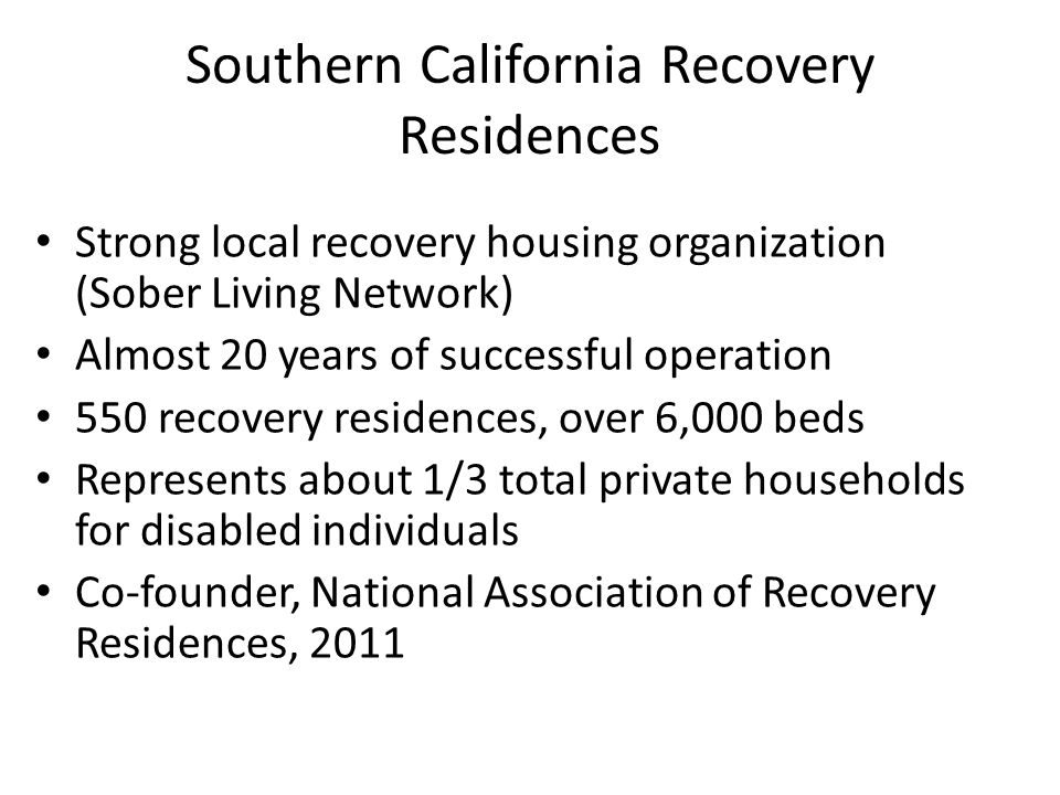 Southern California Recovery Residences Strong local recovery housing organization (Sober Living Network) Almost 20 years of successful operation 550 recovery residences, over 6,000 beds Represents about 1/3 total private households for disabled individuals Co-founder, National Association of Recovery Residences, 2011