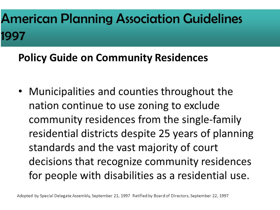 Policy Guide on Community Residences Municipalities and counties throughout the nation continue to use zoning to exclude community residences from the single-family residential districts despite 25 years of planning standards and the vast majority of court decisions that recognize community residences for people with disabilities as a residential use.