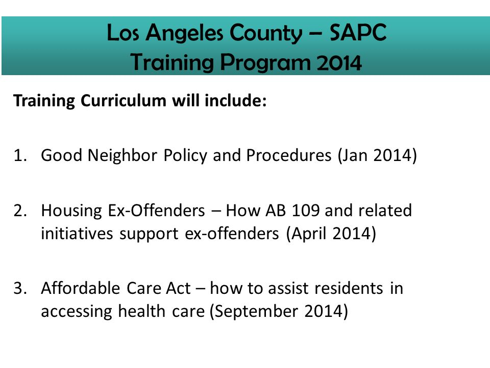 Training Curriculum will include: 1.Good Neighbor Policy and Procedures (Jan 2014) 2.Housing Ex-Offenders – How AB 109 and related initiatives support ex-offenders (April 2014) 3.Affordable Care Act – how to assist residents in accessing health care (September 2014) Los Angeles County – SAPC Training Program 2014
