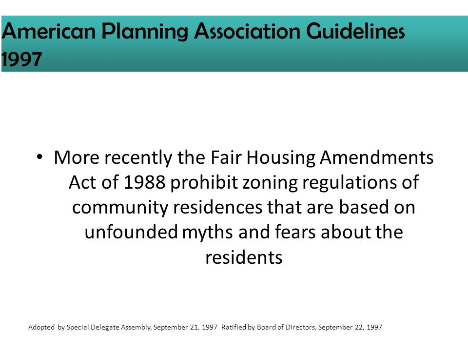 More recently the Fair Housing Amendments Act of 1988 prohibit zoning regulations of community residences that are based on unfounded myths and fears about the residents American Planning Association Guidelines 1997 Adopted by Special Delegate Assembly, September 21, 1997 Ratified by Board of Directors, September 22, 1997