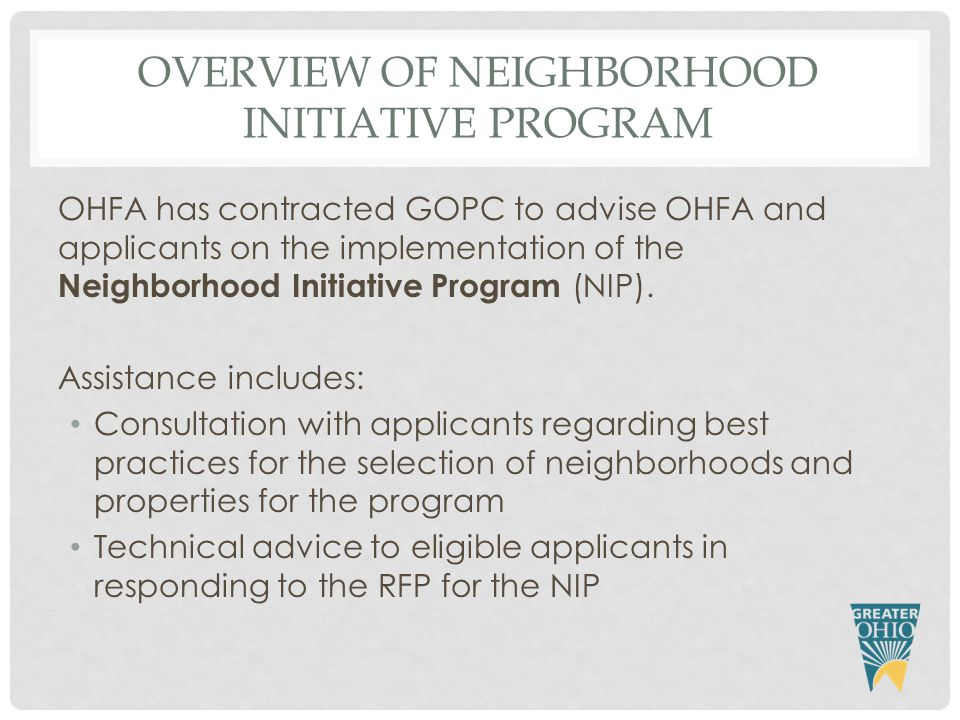OVERVIEW OF NEIGHBORHOOD INITIATIVE PROGRAM OHFA has contracted GOPC to advise OHFA and applicants on the implementation of the Neighborhood Initiative Program (NIP).