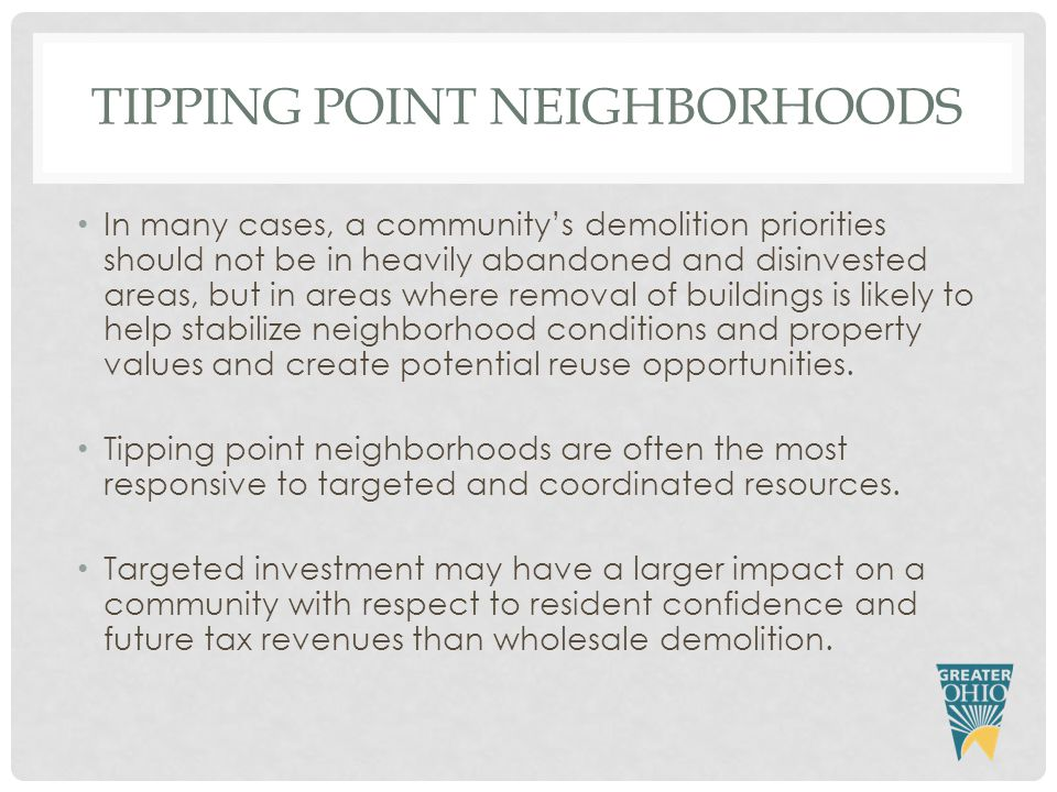 TIPPING POINT NEIGHBORHOODS In many cases, a community's demolition priorities should not be in heavily abandoned and disinvested areas, but in areas where removal of buildings is likely to help stabilize neighborhood conditions and property values and create potential reuse opportunities.