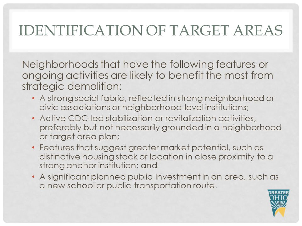 IDENTIFICATION OF TARGET AREAS Neighborhoods that have the following features or ongoing activities are likely to benefit the most from strategic demolition: A strong social fabric, reflected in strong neighborhood or civic associations or neighborhood-level institutions; Active CDC-led stabilization or revitalization activities, preferably but not necessarily grounded in a neighborhood or target area plan; Features that suggest greater market potential, such as distinctive housing stock or location in close proximity to a strong anchor institution; and A significant planned public investment in an area, such as a new school or public transportation route.