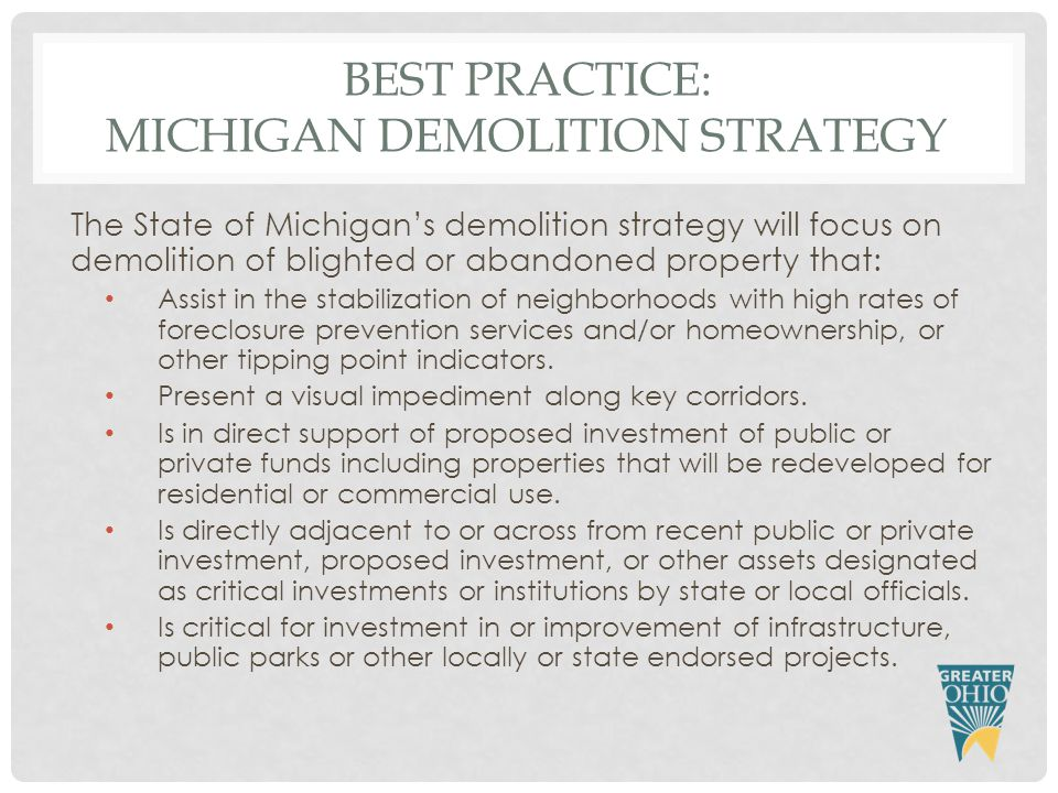 BEST PRACTICE: MICHIGAN DEMOLITION STRATEGY The State of Michigan's demolition strategy will focus on demolition of blighted or abandoned property that: Assist in the stabilization of neighborhoods with high rates of foreclosure prevention services and/or homeownership, or other tipping point indicators.