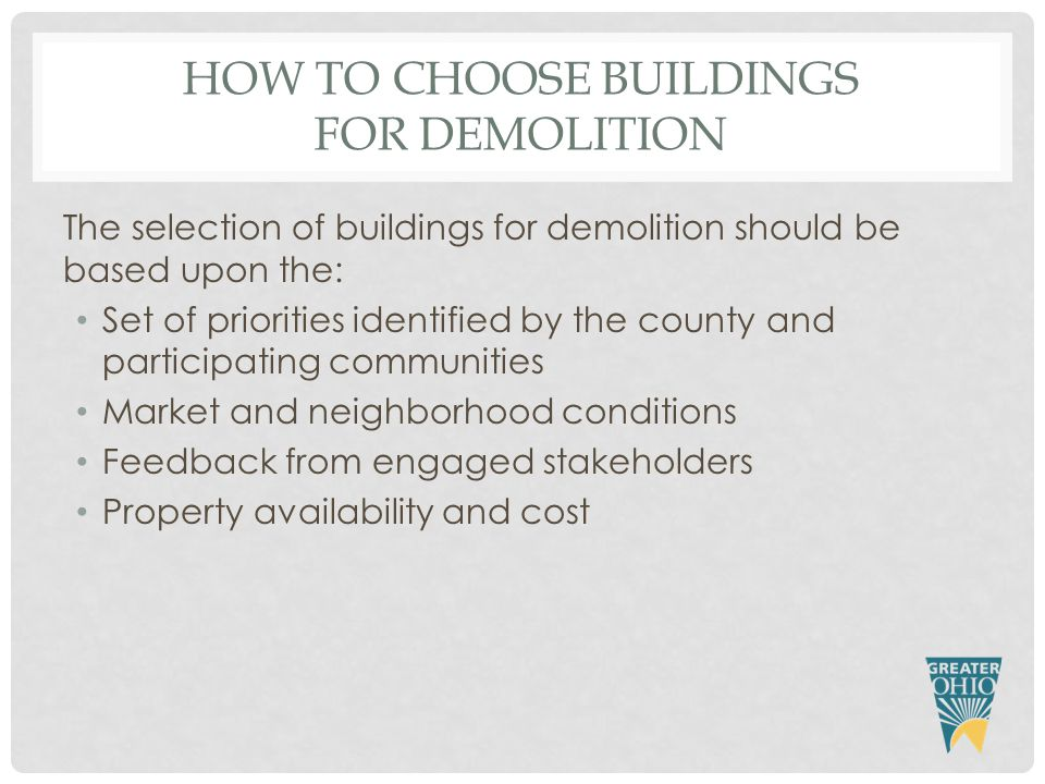 HOW TO CHOOSE BUILDINGS FOR DEMOLITION The selection of buildings for demolition should be based upon the: Set of priorities identified by the county and participating communities Market and neighborhood conditions Feedback from engaged stakeholders Property availability and cost
