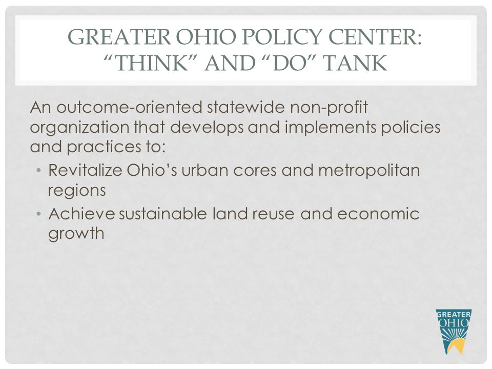 GREATER OHIO POLICY CENTER: THINK AND DO TANK An outcome-oriented statewide non-profit organization that develops and implements policies and practices to: Revitalize Ohio's urban cores and metropolitan regions Achieve sustainable land reuse and economic growth