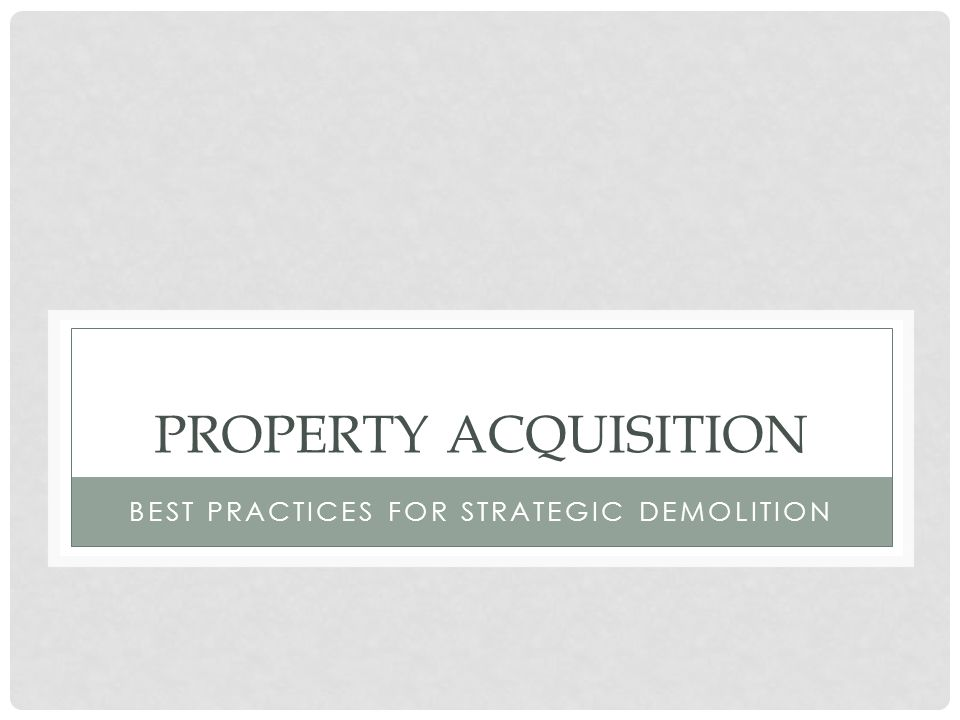 PROPERTY ACQUISITION BEST PRACTICES FOR STRATEGIC DEMOLITION
