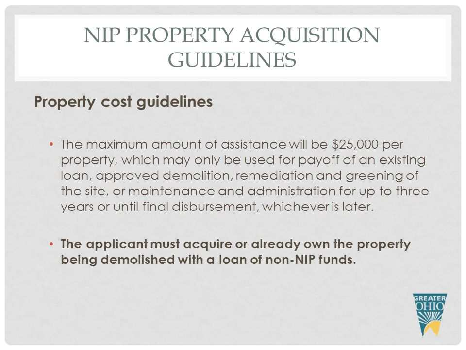 NIP PROPERTY ACQUISITION GUIDELINES Property cost guidelines The maximum amount of assistance will be $25,000 per property, which may only be used for payoff of an existing loan, approved demolition, remediation and greening of the site, or maintenance and administration for up to three years or until final disbursement, whichever is later.